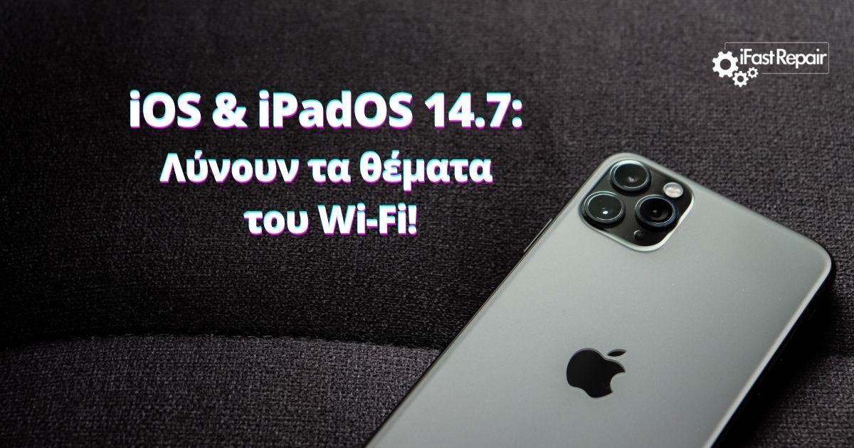 iOS & iPadOS 14.7: Λύνουν τα θέματα του Wi-Fi!